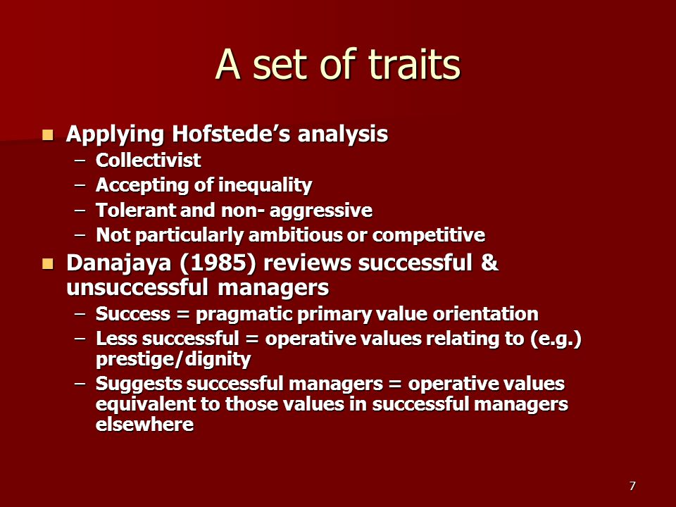 7 A set of traits Applying Hofstedes analysis Applying Hofstedes analysis –Collectivist –Accepting of inequality –Tolerant and non- aggressive –Not particularly ambitious or competitive Danajaya (1985) reviews successful & unsuccessful managers Danajaya (1985) reviews successful & unsuccessful managers –Success = pragmatic primary value orientation –Less successful = operative values relating to (e.g.) prestige/dignity –Suggests successful managers = operative values equivalent to those values in successful managers elsewhere