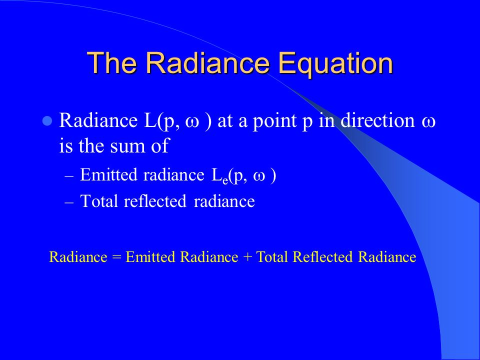The Radiance Equation Radiance L(p, ) at a point p in direction is the sum of – Emitted radiance L e (p, ) – Total reflected radiance Radiance = Emitt