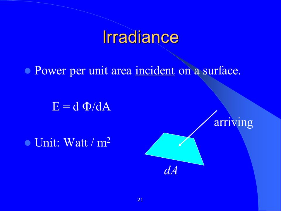 21 Irradiance Power per unit area incident on a surface. E = d /dA Unit: Watt / m 2 dA arriving