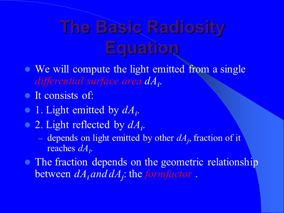 The Basic Radiosity Equation We will compute the light emitted from a single differential surface area dA i. It consists of: 1. Light emitted by dA i.
