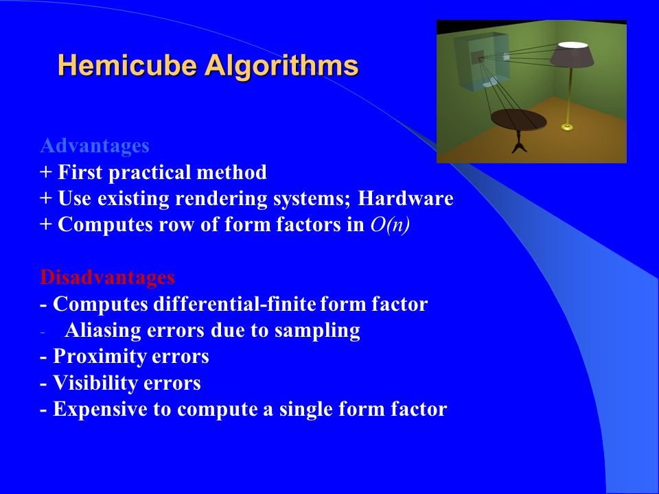 Hemicube Algorithms Advantages + First practical method + Use existing rendering systems; Hardware + Computes row of form factors in O(n) Disadvantage