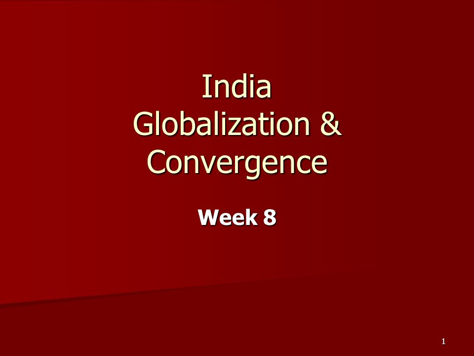 1 India Globalization & Convergence Week 8