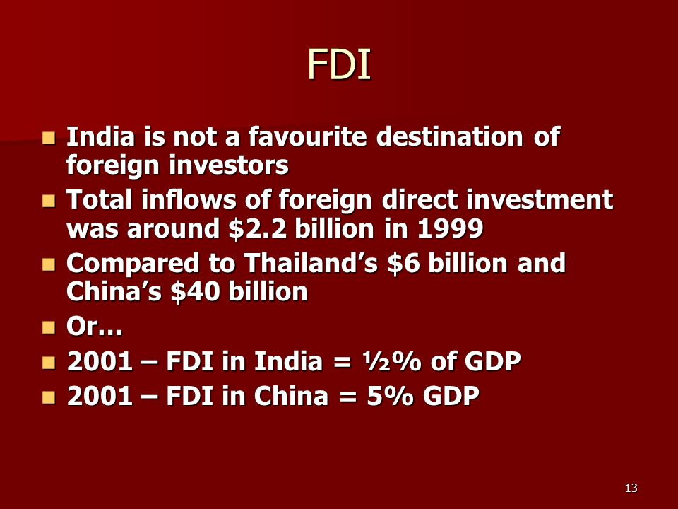 13 FDI India is not a favourite destination of foreign investors India is not a favourite destination of foreign investors Total inflows of foreign direct investment was around $2.2 billion in 1999 Total inflows of foreign direct investment was around $2.2 billion in 1999 Compared to Thailands $6 billion and Chinas $40 billion Compared to Thailands $6 billion and Chinas $40 billion Or… Or… 2001 – FDI in India = ½% of GDP 2001 – FDI in India = ½% of GDP 2001 – FDI in China = 5% GDP 2001 – FDI in China = 5% GDP