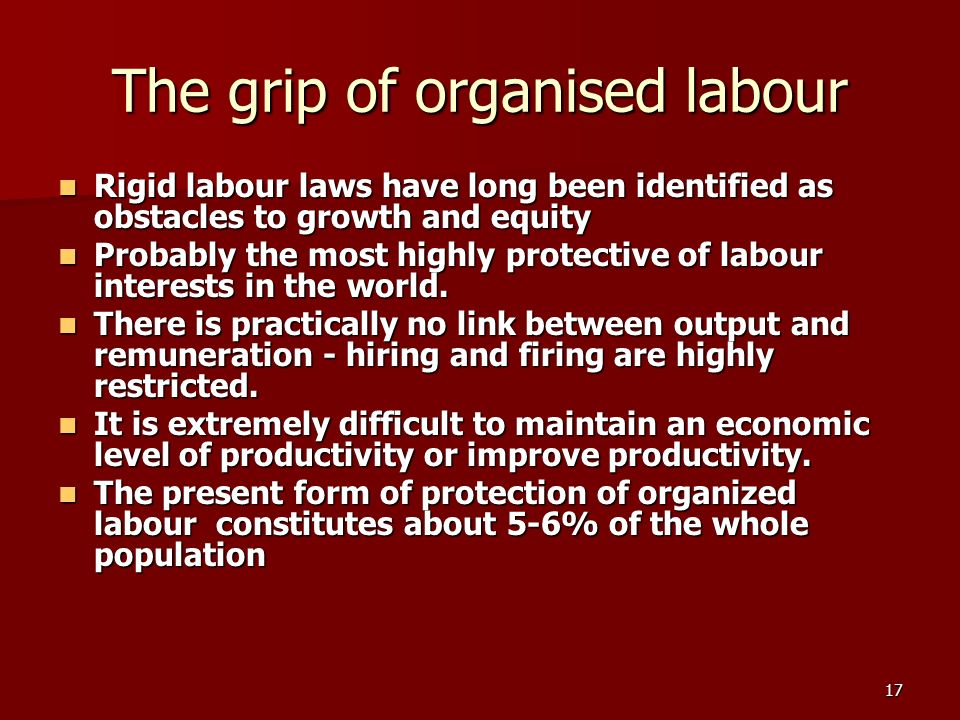 17 The grip of organised labour Rigid labour laws have long been identified as obstacles to growth and equity Rigid labour laws have long been identified as obstacles to growth and equity Probably the most highly protective of labour interests in the world.