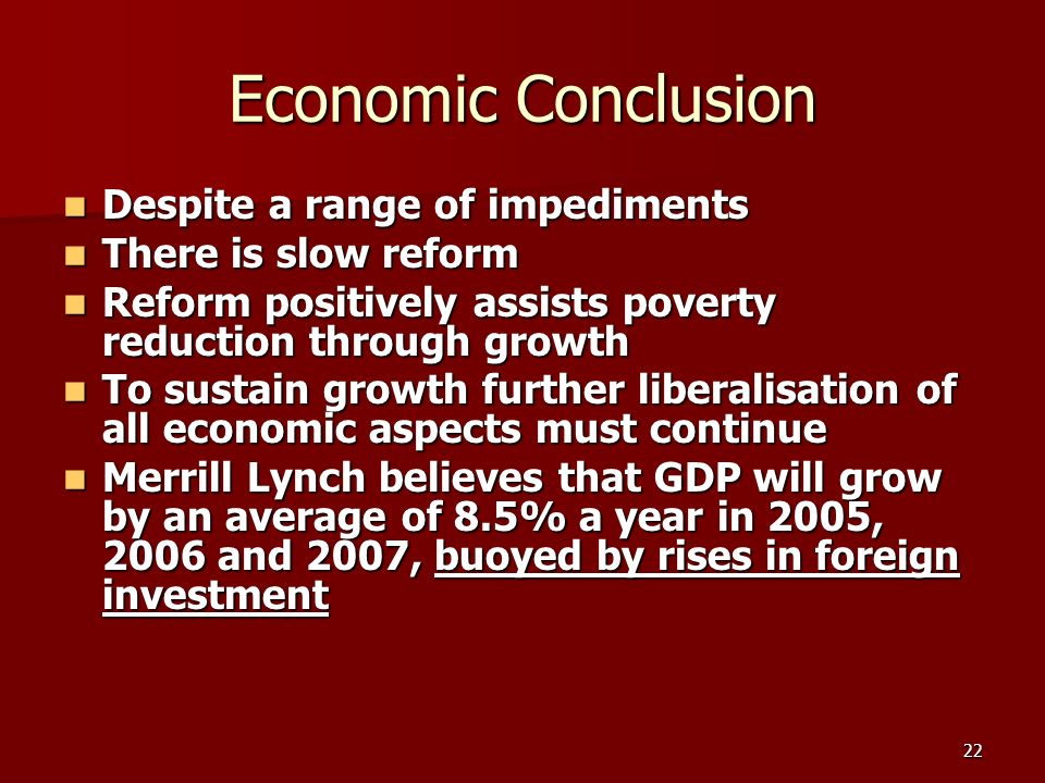 22 Economic Conclusion Despite a range of impediments Despite a range of impediments There is slow reform There is slow reform Reform positively assists poverty reduction through growth Reform positively assists poverty reduction through growth To sustain growth further liberalisation of all economic aspects must continue To sustain growth further liberalisation of all economic aspects must continue Merrill Lynch believes that GDP will grow by an average of 8.5% a year in 2005, 2006 and 2007, buoyed by rises in foreign investment Merrill Lynch believes that GDP will grow by an average of 8.5% a year in 2005, 2006 and 2007, buoyed by rises in foreign investment