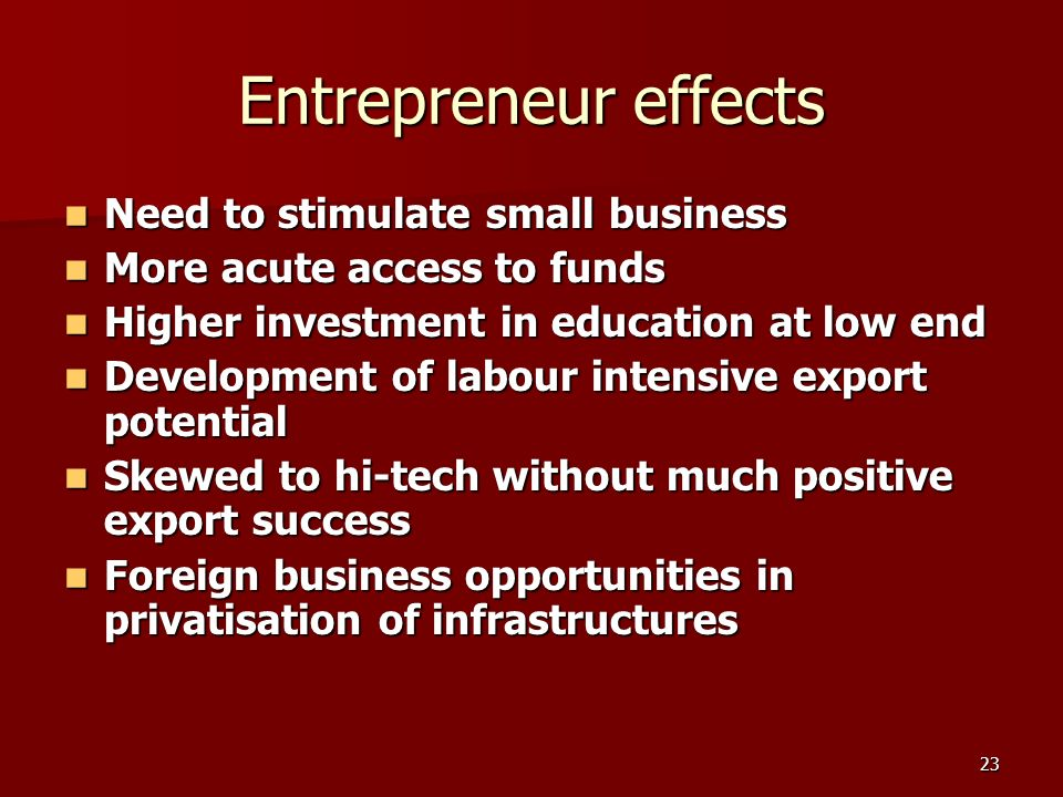 23 Entrepreneur effects Need to stimulate small business Need to stimulate small business More acute access to funds More acute access to funds Higher investment in education at low end Higher investment in education at low end Development of labour intensive export potential Development of labour intensive export potential Skewed to hi-tech without much positive export success Skewed to hi-tech without much positive export success Foreign business opportunities in privatisation of infrastructures Foreign business opportunities in privatisation of infrastructures