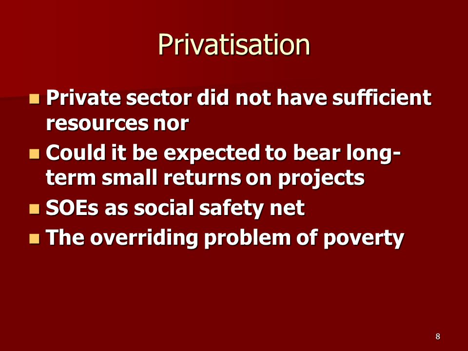 8 Privatisation Private sector did not have sufficient resources nor Private sector did not have sufficient resources nor Could it be expected to bear long- term small returns on projects Could it be expected to bear long- term small returns on projects SOEs as social safety net SOEs as social safety net The overriding problem of poverty The overriding problem of poverty