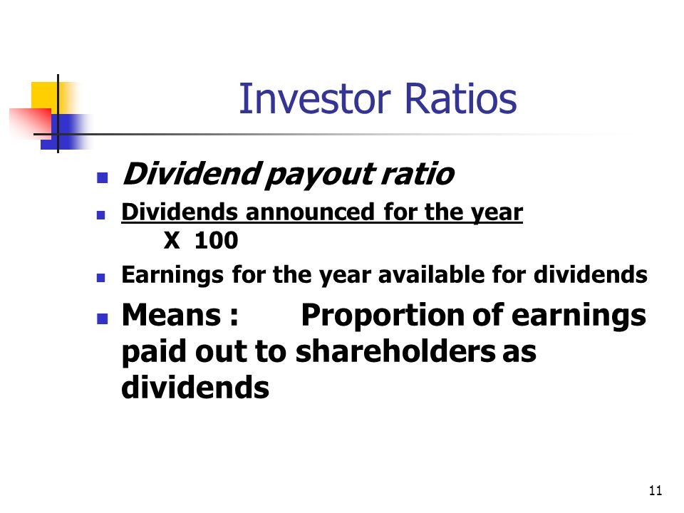 11 Investor Ratios Dividend payout ratio Dividends announced for the year X 100 Earnings for the year available for dividends Means :Proportion of ear