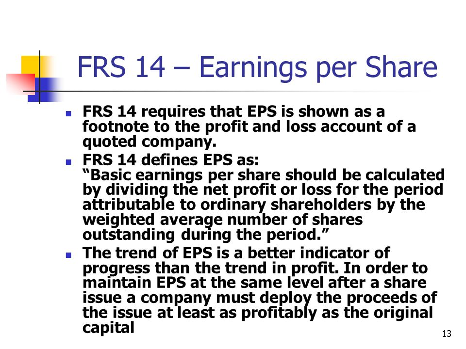 13 FRS 14 – Earnings per Share FRS 14 requires that EPS is shown as a footnote to the profit and loss account of a quoted company. FRS 14 defines EPS