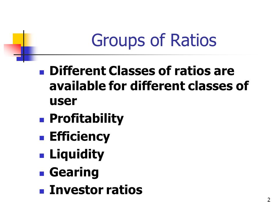 2 Groups of Ratios Different Classes of ratios are available for different classes of user Profitability Efficiency Liquidity Gearing Investor ratios