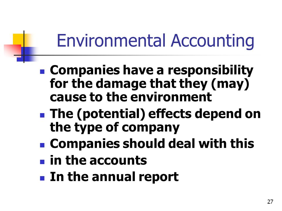 27 Environmental Accounting Companies have a responsibility for the damage that they (may) cause to the environment The (potential) effects depend on