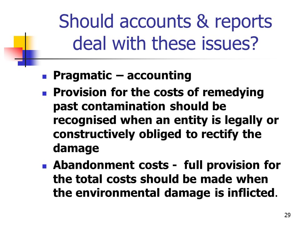 29 Should accounts & reports deal with these issues? Pragmatic – accounting Provision for the costs of remedying past contamination should be recognis