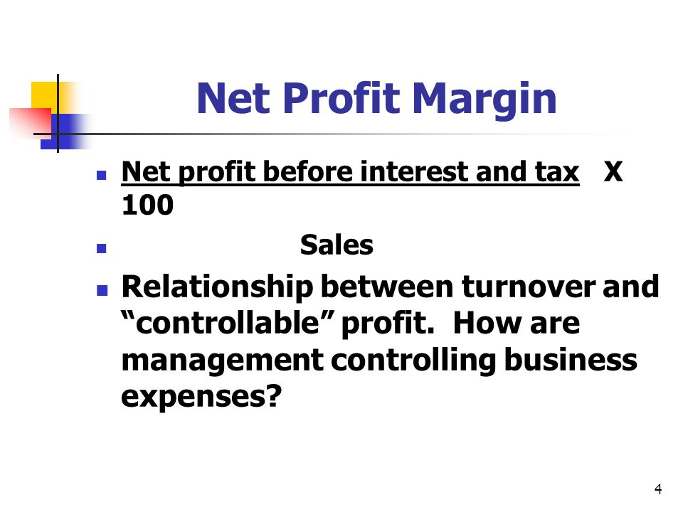 4 Net Profit Margin Net profit before interest and tax X 100 Sales Relationship between turnover and controllable profit. How are management controlli