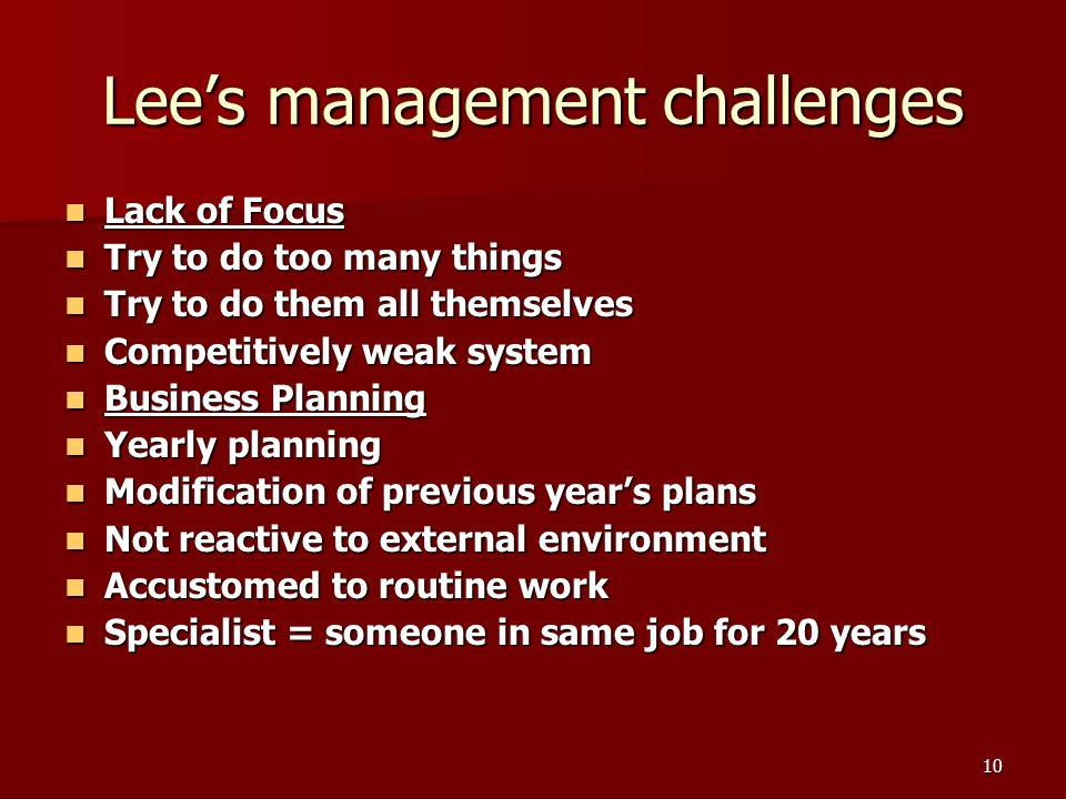 10 Lees management challenges Lack of Focus Lack of Focus Try to do too many things Try to do too many things Try to do them all themselves Try to do them all themselves Competitively weak system Competitively weak system Business Planning Business Planning Yearly planning Yearly planning Modification of previous years plans Modification of previous years plans Not reactive to external environment Not reactive to external environment Accustomed to routine work Accustomed to routine work Specialist = someone in same job for 20 years Specialist = someone in same job for 20 years