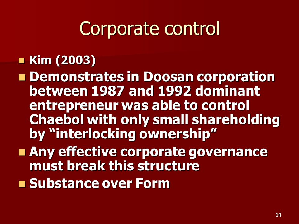 14 Corporate control Kim (2003) Kim (2003) Demonstrates in Doosan corporation between 1987 and 1992 dominant entrepreneur was able to control Chaebol with only small shareholding by interlocking ownership Demonstrates in Doosan corporation between 1987 and 1992 dominant entrepreneur was able to control Chaebol with only small shareholding by interlocking ownership Any effective corporate governance must break this structure Any effective corporate governance must break this structure Substance over Form Substance over Form