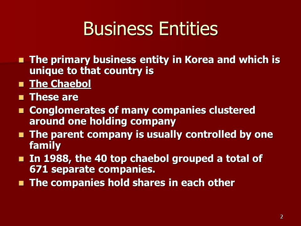 2 Business Entities The primary business entity in Korea and which is unique to that country is The primary business entity in Korea and which is unique to that country is The Chaebol The Chaebol These are These are Conglomerates of many companies clustered around one holding company Conglomerates of many companies clustered around one holding company The parent company is usually controlled by one family The parent company is usually controlled by one family In 1988, the 40 top chaebol grouped a total of 671 separate companies.