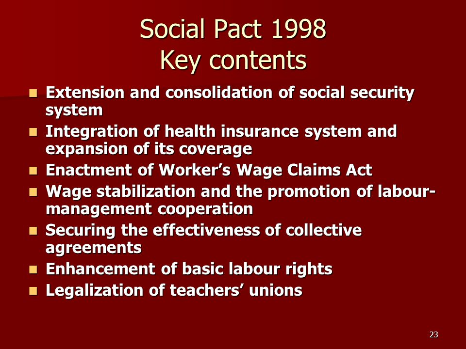 23 Social Pact 1998 Key contents Extension and consolidation of social security system Extension and consolidation of social security system Integration of health insurance system and expansion of its coverage Integration of health insurance system and expansion of its coverage Enactment of Workers Wage Claims Act Enactment of Workers Wage Claims Act Wage stabilization and the promotion of labour- management cooperation Wage stabilization and the promotion of labour- management cooperation Securing the effectiveness of collective agreements Securing the effectiveness of collective agreements Enhancement of basic labour rights Enhancement of basic labour rights Legalization of teachers unions Legalization of teachers unions