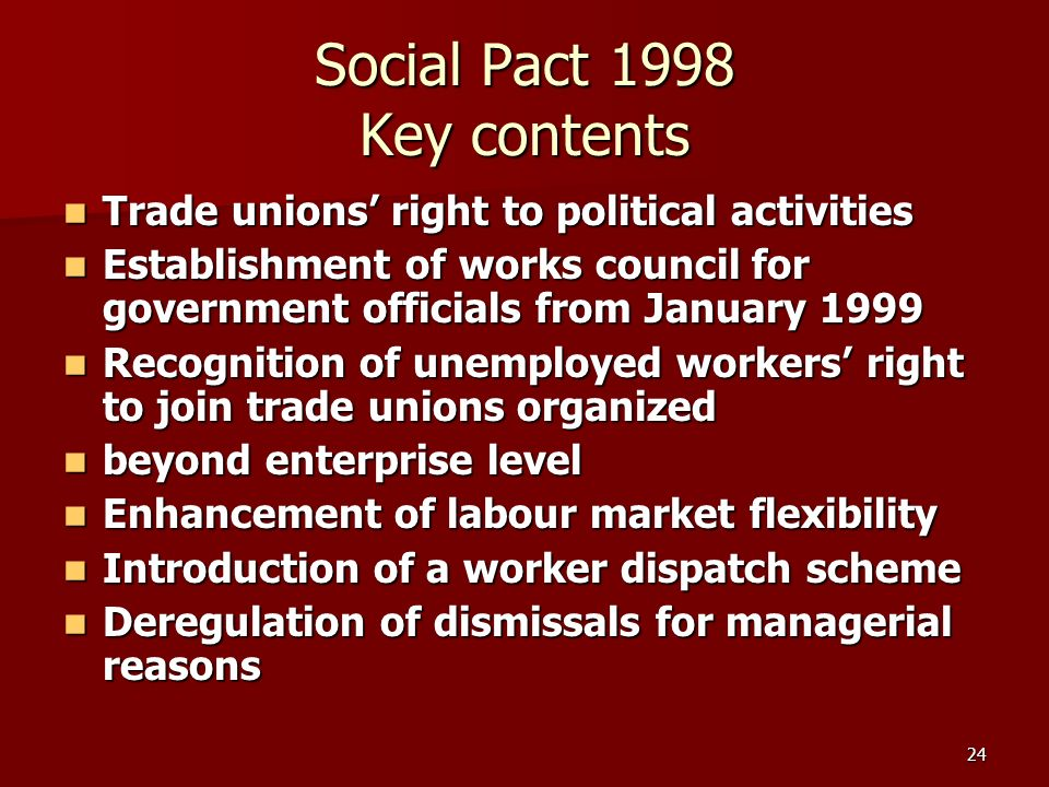 24 Social Pact 1998 Key contents Trade unions right to political activities Trade unions right to political activities Establishment of works council for government officials from January 1999 Establishment of works council for government officials from January 1999 Recognition of unemployed workers right to join trade unions organized Recognition of unemployed workers right to join trade unions organized beyond enterprise level beyond enterprise level Enhancement of labour market flexibility Enhancement of labour market flexibility Introduction of a worker dispatch scheme Introduction of a worker dispatch scheme Deregulation of dismissals for managerial reasons Deregulation of dismissals for managerial reasons