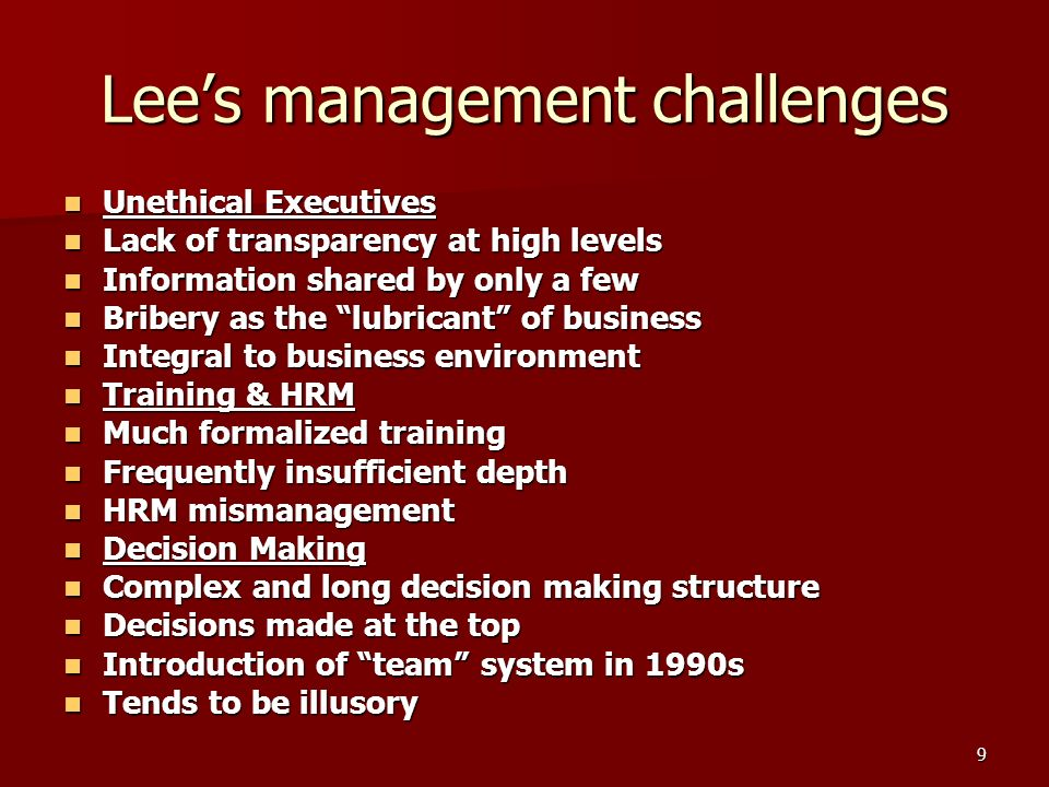 9 Lees management challenges Unethical Executives Unethical Executives Lack of transparency at high levels Lack of transparency at high levels Information shared by only a few Information shared by only a few Bribery as the lubricant of business Bribery as the lubricant of business Integral to business environment Integral to business environment Training & HRM Training & HRM Much formalized training Much formalized training Frequently insufficient depth Frequently insufficient depth HRM mismanagement HRM mismanagement Decision Making Decision Making Complex and long decision making structure Complex and long decision making structure Decisions made at the top Decisions made at the top Introduction of team system in 1990s Introduction of team system in 1990s Tends to be illusory Tends to be illusory