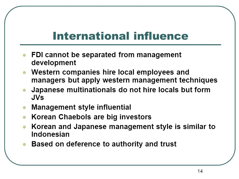 14 International influence FDI cannot be separated from management development Western companies hire local employees and managers but apply western management techniques Japanese multinationals do not hire locals but form JVs Management style influential Korean Chaebols are big investors Korean and Japanese management style is similar to Indonesian Based on deference to authority and trust