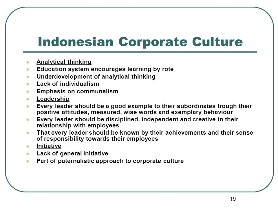 19 Indonesian Corporate Culture Analytical thinking Education system encourages learning by rote Underdevelopment of analytical thinking Lack of individualism Emphasis on communalism Leadership Every leader should be a good example to their subordinates trough their positive attitudes, measured, wise words and exemplary behaviour Every leader should be disciplined, independent and creative in their relationship with employees That every leader should be known by their achievements and their sense of responsibility towards their employees Initiative Lack of general initiative Part of paternalistic approach to corporate culture