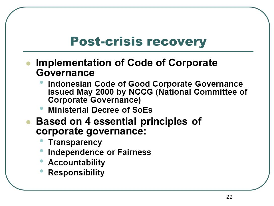 22 Post-crisis recovery Implementation of Code of Corporate Governance Indonesian Code of Good Corporate Governance issued May 2000 by NCCG (National Committee of Corporate Governance) Ministerial Decree of SoEs Based on 4 essential principles of corporate governance: Transparency Independence or Fairness Accountability Responsibility