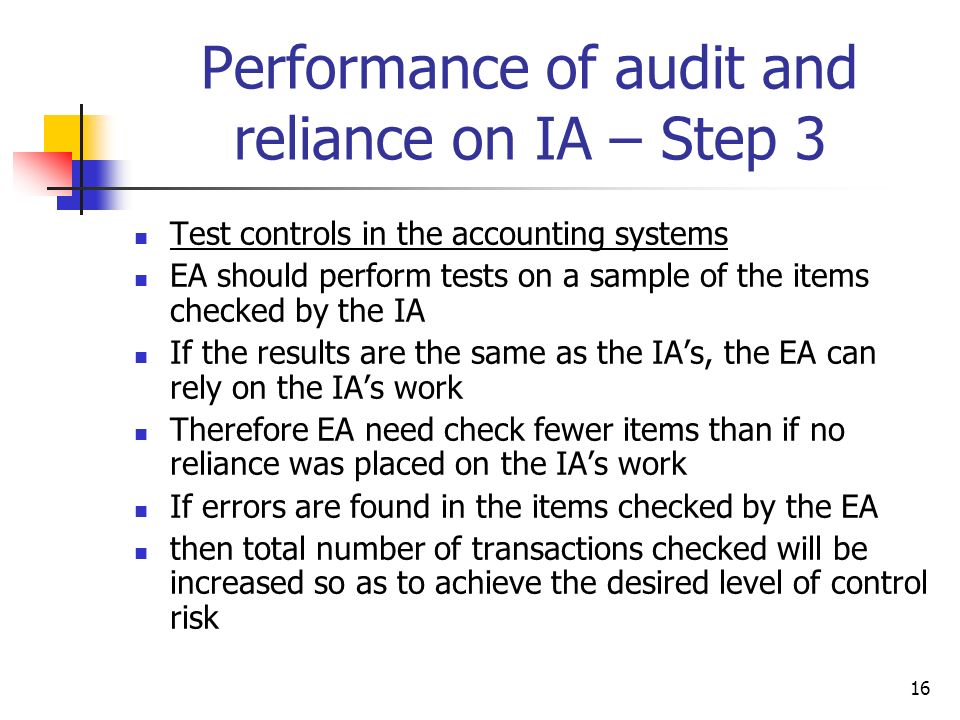 16 Performance of audit and reliance on IA – Step 3 Test controls in the accounting systems EA should perform tests on a sample of the items checked b