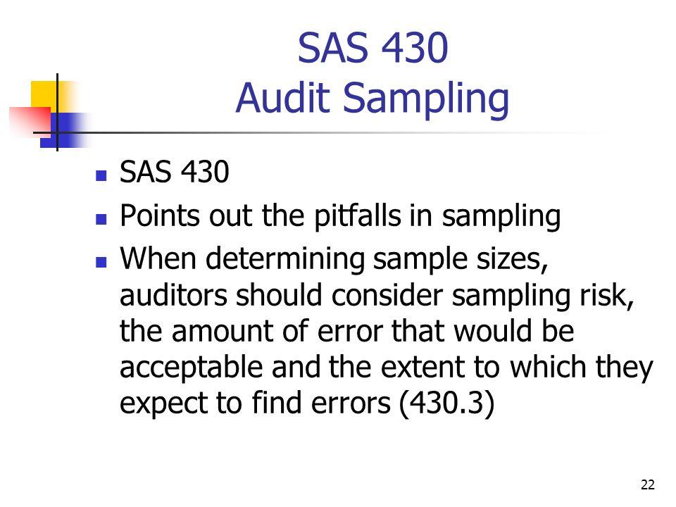 22 SAS 430 Audit Sampling SAS 430 Points out the pitfalls in sampling When determining sample sizes, auditors should consider sampling risk, the amoun