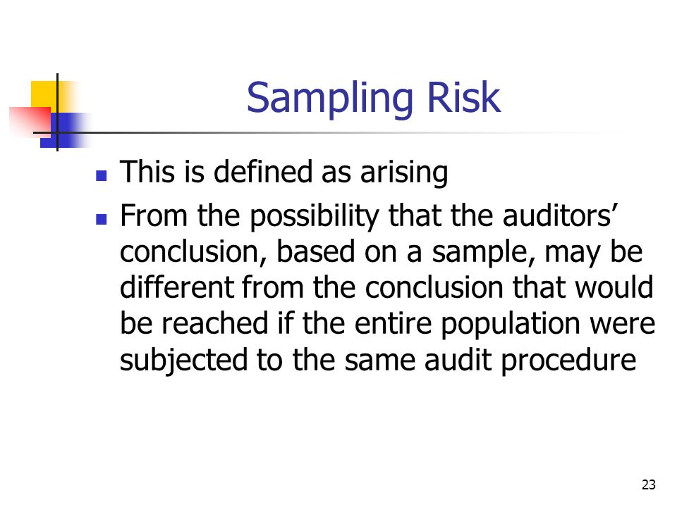 23 Sampling Risk This is defined as arising From the possibility that the auditors conclusion, based on a sample, may be different from the conclusion