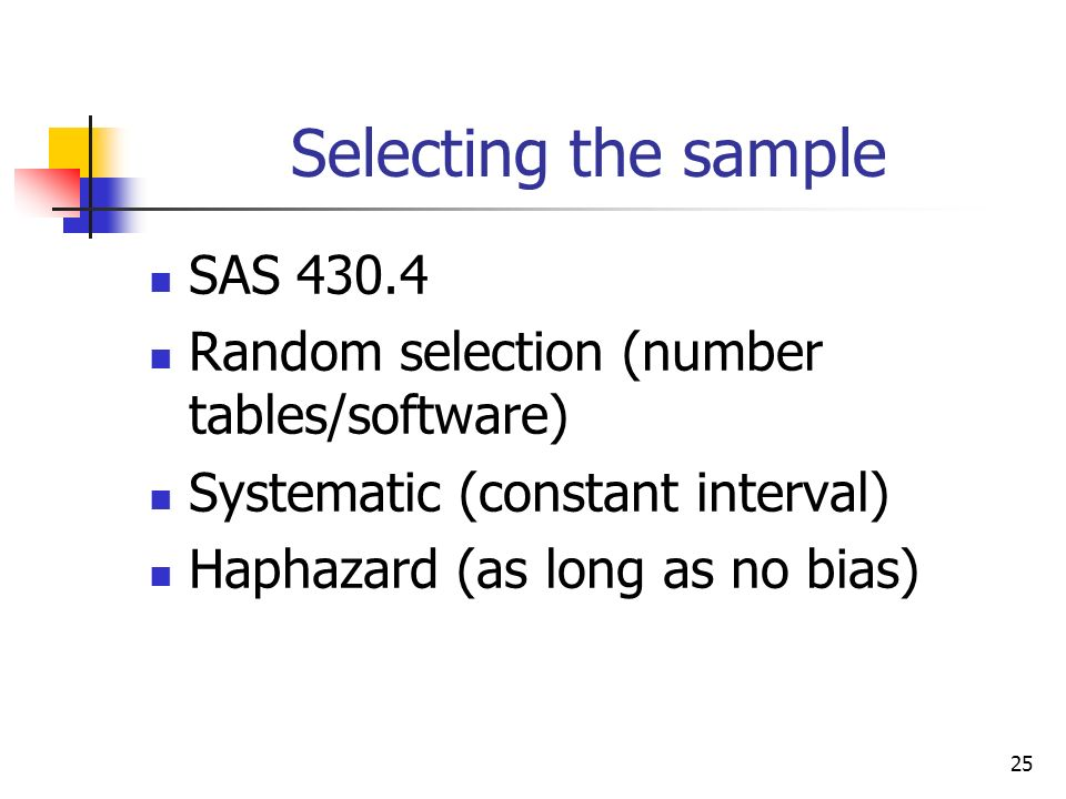 25 Selecting the sample SAS 430.4 Random selection (number tables/software) Systematic (constant interval) Haphazard (as long as no bias)
