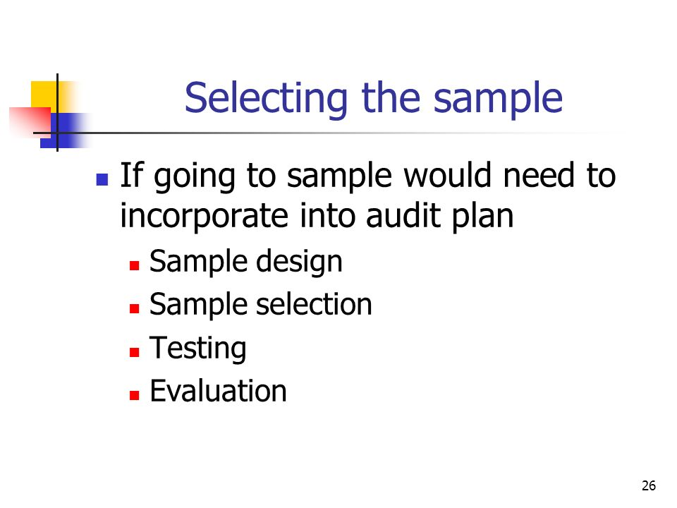 26 Selecting the sample If going to sample would need to incorporate into audit plan Sample design Sample selection Testing Evaluation