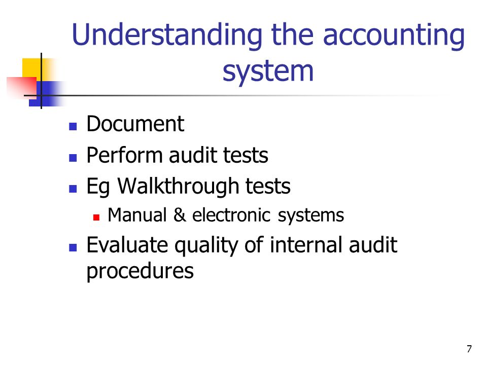 7 Understanding the accounting system Document Perform audit tests Eg Walkthrough tests Manual & electronic systems Evaluate quality of internal audit
