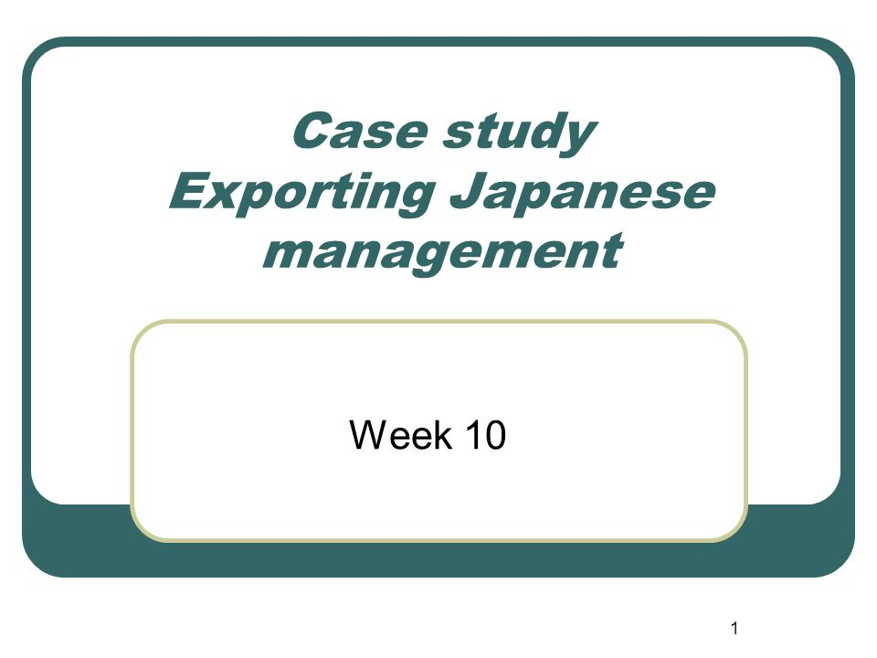 1 Case study Exporting Japanese management Week 10