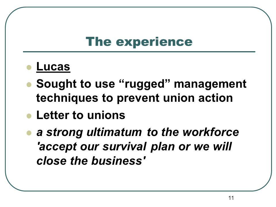 11 The experience Lucas Sought to use rugged management techniques to prevent union action Letter to unions a strong ultimatum to the workforce accept our survival plan or we will close the business
