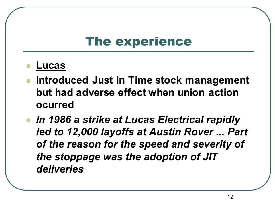 12 The experience Lucas Introduced Just in Time stock management but had adverse effect when union action ocurred In 1986 a strike at Lucas Electrical rapidly led to 12,000 layoffs at Austin Rover...