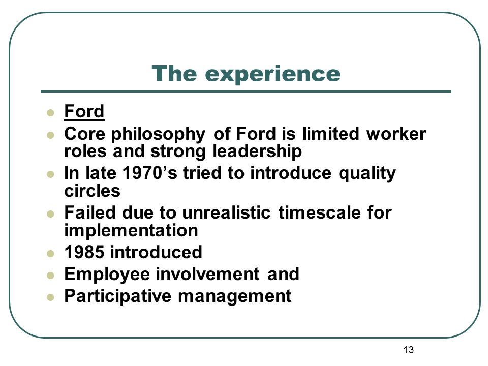 13 The experience Ford Core philosophy of Ford is limited worker roles and strong leadership In late 1970s tried to introduce quality circles Failed due to unrealistic timescale for implementation 1985 introduced Employee involvement and Participative management