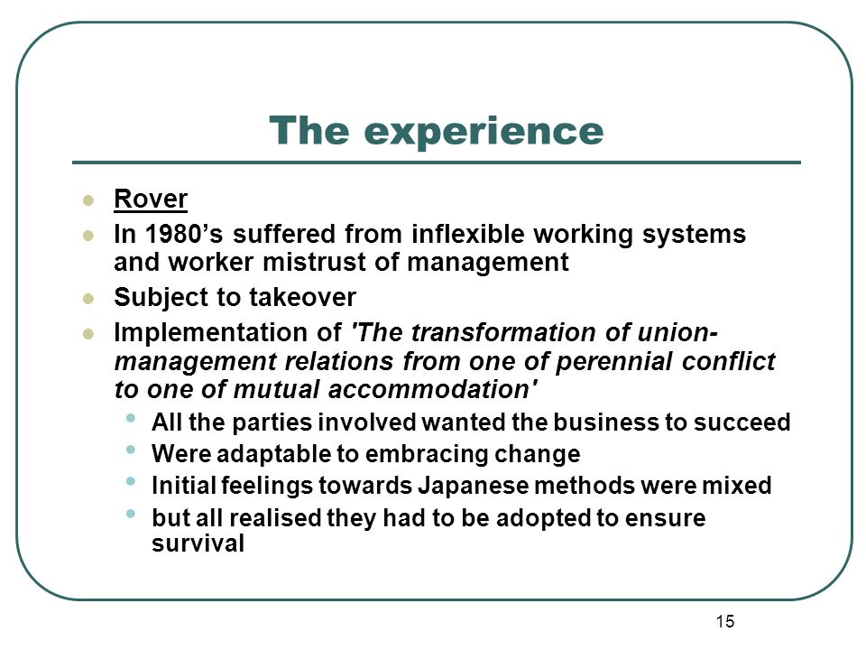 15 The experience Rover In 1980s suffered from inflexible working systems and worker mistrust of management Subject to takeover Implementation of 'The