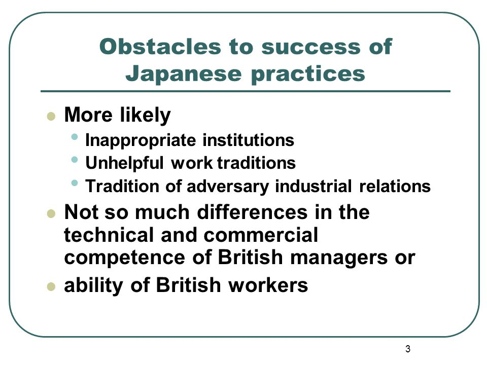 3 Obstacles to success of Japanese practices More likely Inappropriate institutions Unhelpful work traditions Tradition of adversary industrial relati