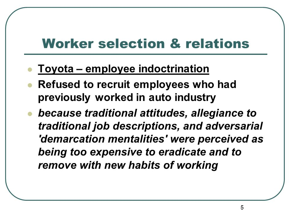 5 Worker selection & relations Toyota – employee indoctrination Refused to recruit employees who had previously worked in auto industry because traditional attitudes, allegiance to traditional job descriptions, and adversarial demarcation mentalities were perceived as being too expensive to eradicate and to remove with new habits of working
