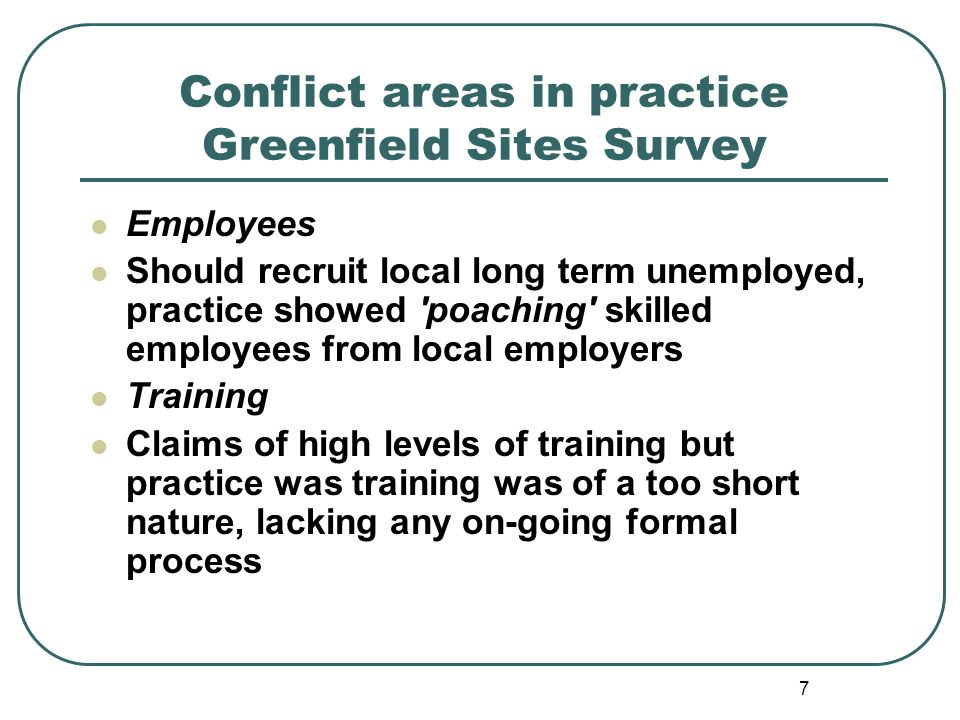 7 Conflict areas in practice Greenfield Sites Survey Employees Should recruit local long term unemployed, practice showed poaching skilled employees from local employers Training Claims of high levels of training but practice was training was of a too short nature, lacking any on-going formal process