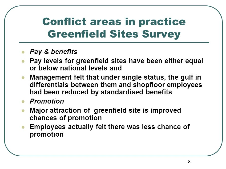8 Conflict areas in practice Greenfield Sites Survey Pay & benefits Pay levels for greenfield sites have been either equal or below national levels an