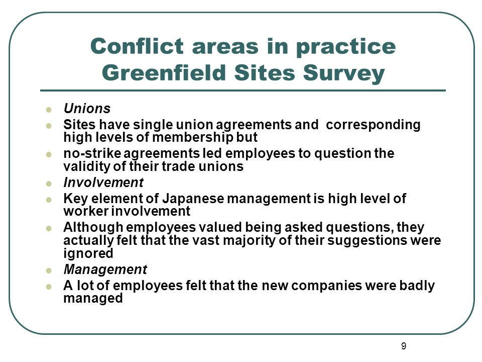 9 Conflict areas in practice Greenfield Sites Survey Unions Sites have single union agreements and corresponding high levels of membership but no-strike agreements led employees to question the validity of their trade unions Involvement Key element of Japanese management is high level of worker involvement Although employees valued being asked questions, they actually felt that the vast majority of their suggestions were ignored Management A lot of employees felt that the new companies were badly managed