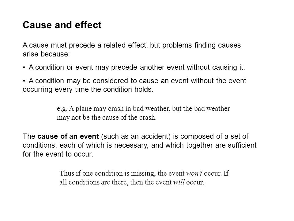 Cause and effect A cause must precede a related effect, but problems finding causes arise because: A condition or event may precede another event with