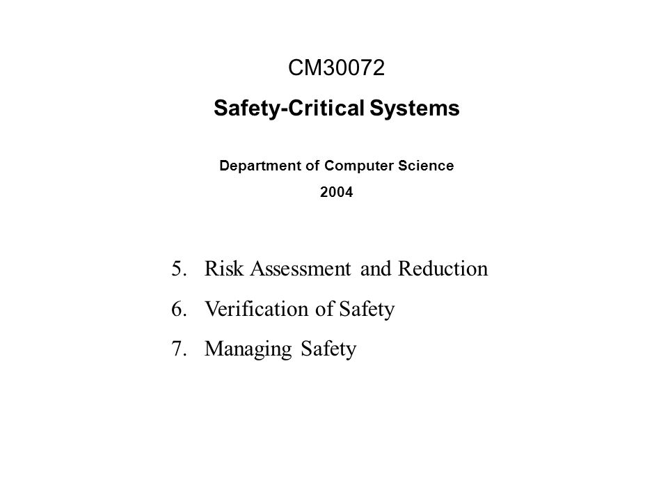 CM30072 Safety-Critical Systems Department of Computer Science 2004 1.Accidents and Risk 2.Safety Terminology 3.Computer and Software safety 4.Hazard