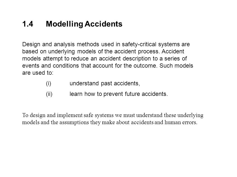 1.4Modelling Accidents Design and analysis methods used in safety-critical systems are based on underlying models of the accident process. Accident mo