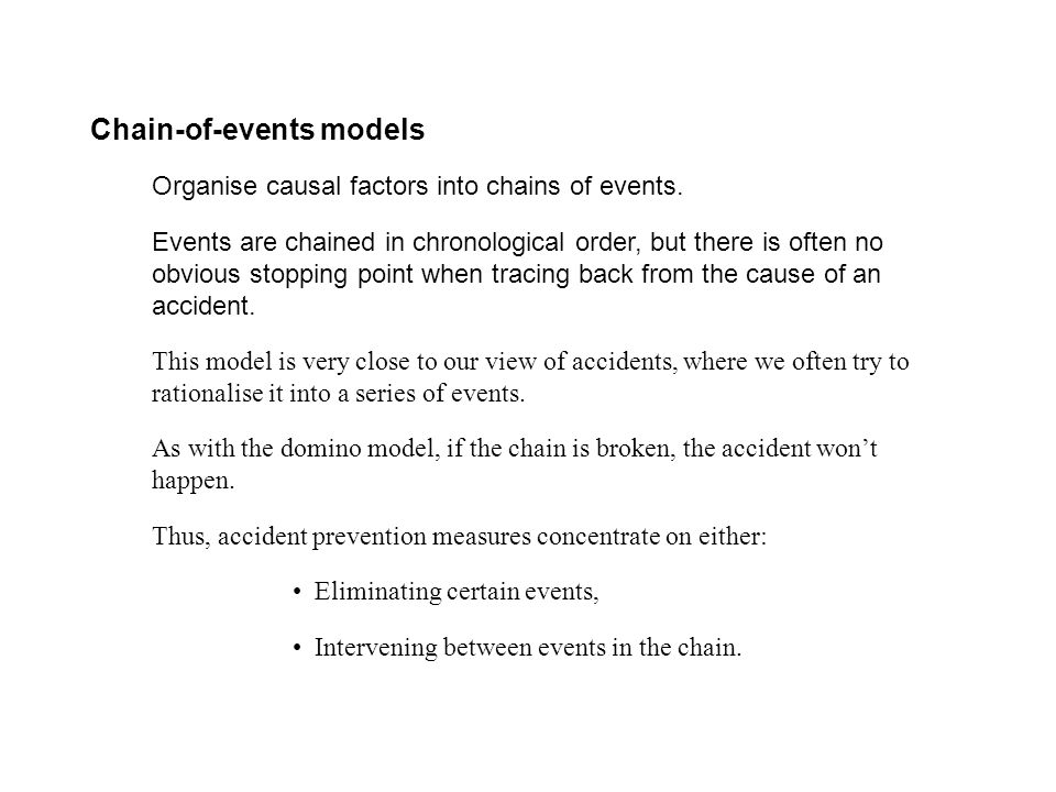 Chain-of-events models Organise causal factors into chains of events. Events are chained in chronological order, but there is often no obvious stoppin