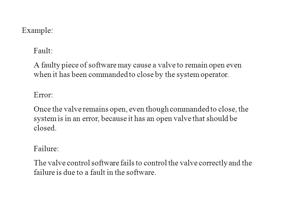Example: Fault: A faulty piece of software may cause a valve to remain open even when it has been commanded to close by the system operator. Error: On