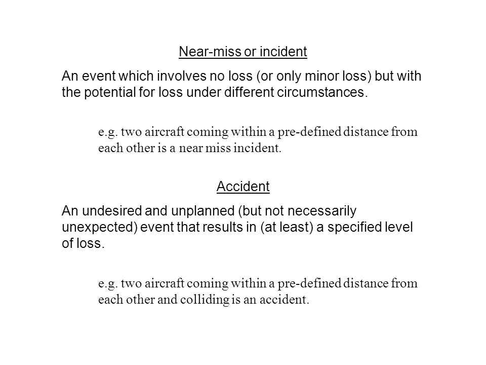 Near-miss or incident An event which involves no loss (or only minor loss) but with the potential for loss under different circumstances. e.g. two air