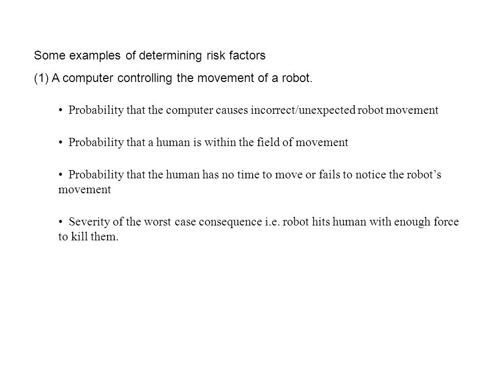 Some examples of determining risk factors (1) A computer controlling the movement of a robot. Probability that the computer causes incorrect/unexpecte