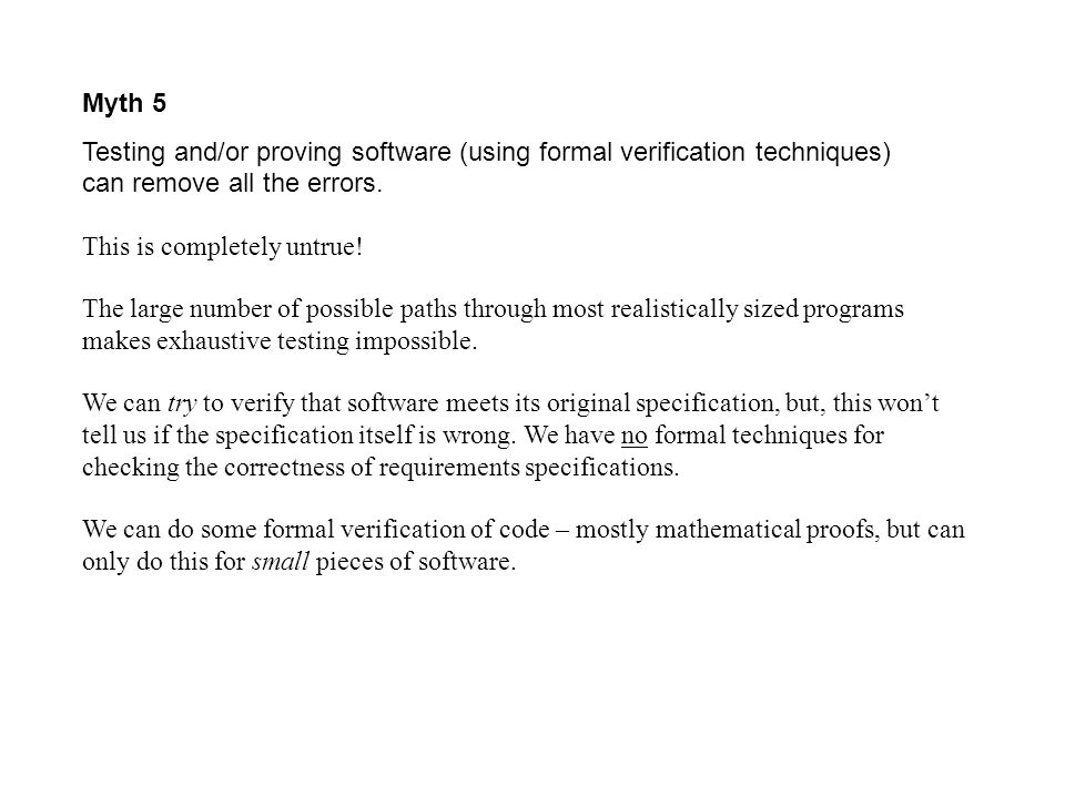 Myth 5 Testing and/or proving software (using formal verification techniques) can remove all the errors. This is completely untrue! The large number o